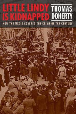 Little Lindy Is Kidnapped: How the Media Covered the Crime of the Century by Thomas Doherty