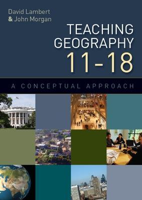 Teaching Geography 11-18: A Conceptual Approach by David Lambert