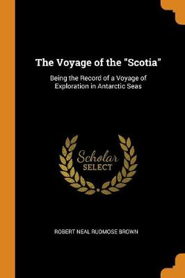 The Voyage of the Scotia: Being the Record of a Voyage of Exploration in Antarctic Seas by Robert Neal Rudmose Brown