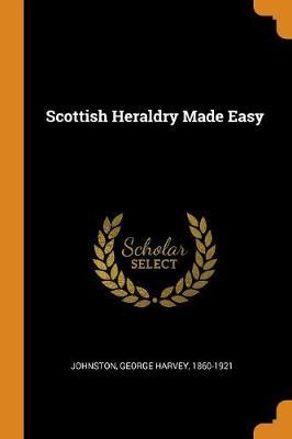 Scottish Heraldry Made Easy by George Harvey 1860-1921 Johnston