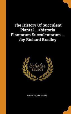 The History of Succulent Plants? ...=historia Plantarum Succulentarum ... /By Richard Bradley by Richard Bradley
