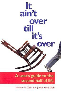 It Ain't Over Till it's Over: A User's Guide to the Second Half of Life by William E. Diehl