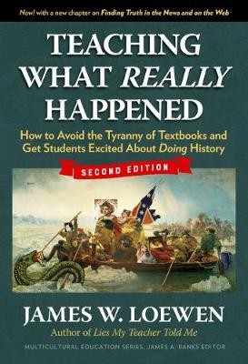 Teaching What Really Happened: How to Avoid the Tyranny of Textbooks and Get Students Excited About Doing History by James W. Loewen