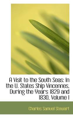 A Visit to the South Seas: In the U. States Ship Vincennes, During the Years 1829 and 1830, Volume I by Charles Samuel Stewart