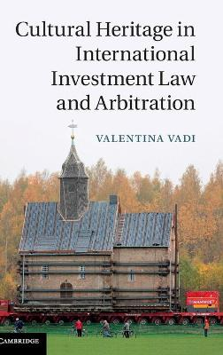 Cultural Heritage in International Investment Law and Arbitration by Valentina Vadi
