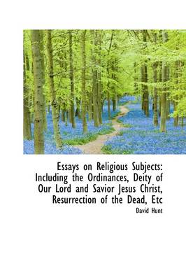 Essays on Religious Subjects: Including the Ordinances, Deity of Our Lord and Savior Jesus Christ, R by Col David Hunt