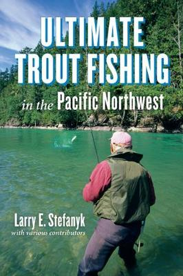 Ultimate Trout Fishing in Pacific Northwest by Larry E. Stefanyk