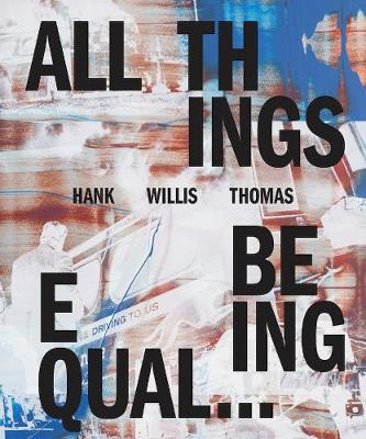 Hank Willis Thomas: All Things Being Equal by Hank Willis Thomas