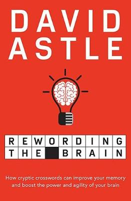 Rewording the Brain: How Cryptic Crosswords Can Improve Your Memory and Boost the Power and Agility of Your Brain by David Astle