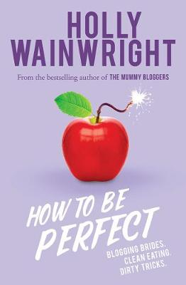 How to Be Perfect: Blogging brides. Clean eating. Dirty tricks. by Holly Wainwright