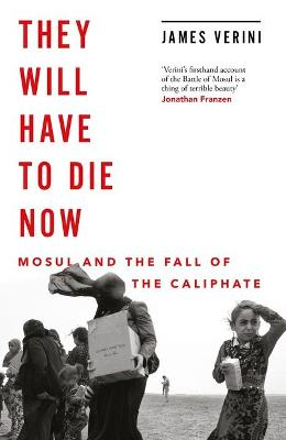 They Will Have to Die Now: Mosul and the Fall of the Caliphate by James Verini