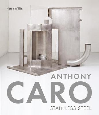 Anthony Caro: Stainless Steel by Karen Wilkin