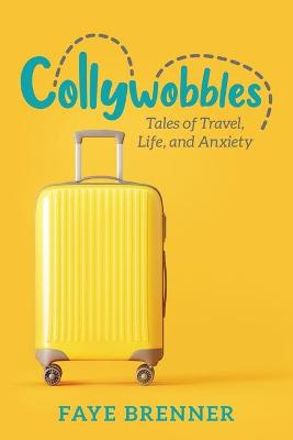 Collywobbles: Tales of Travel, Life, and Anxiety by Faye Brenner