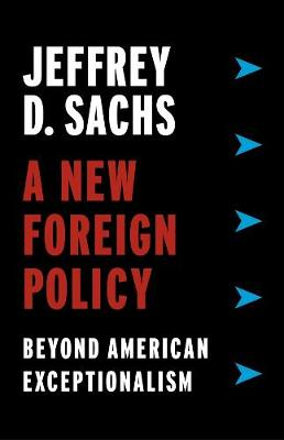 A New Foreign Policy: Beyond American Exceptionalism by Jeffrey D. Sachs