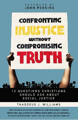 Confronting Injustice without Compromising Truth: 12 Questions Christians Should Ask About Social Justice by Thaddeus J. Williams