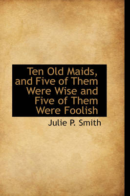 Ten Old Maids, and Five of Them Were Wise and Five of Them Were Foolish by Julie P Smith