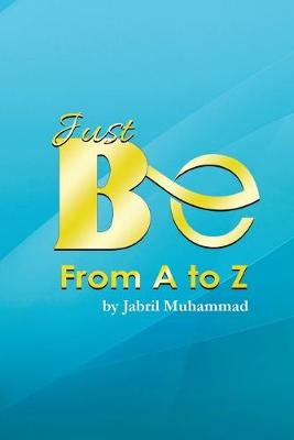 Just Be from A to Z by Jabril Muhammad