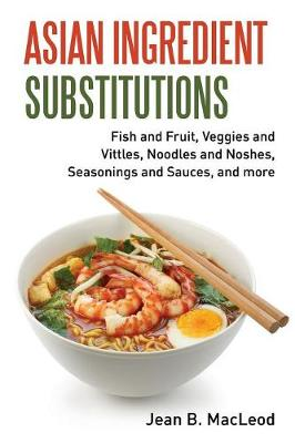 Asian Ingredient Substitutions: Fish and Fruit, Veggies and Vittles, Noodles and Noshes, Seasonings and Sauces, and More by Jean B MacLeod