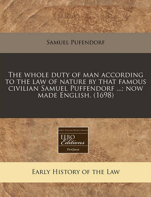 The Whole Duty of Man According to the Law of Nature by That Famous Civilian Samuel Puffendorf ...; Now Made English. (1698) by Samuel Pufendorf