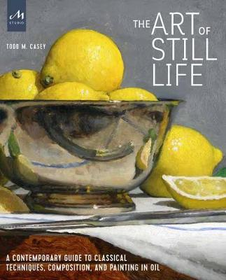 The Art of Still Life: A Contemporary Guide to Classical Techniques, Composition, Drawing, and Painting in Oil book