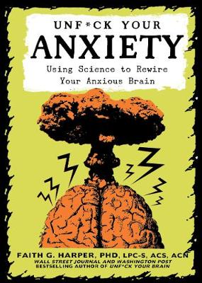 Unfuck Your Anxiety: Using Science to Rewire Your Anxious Brain by Faith G. Harper