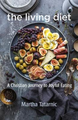 The Living Diet: A Christian Journey to Joyful Eating by Martha Tatarnic