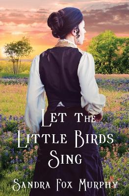 Let the Little Birds Sing by Sandra Fox Murphy