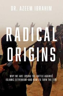 Radical Origins - Why We Are Losing the Battle Against Islamic Extremism - And How to Turn the Tide by Azeem Ibrahim