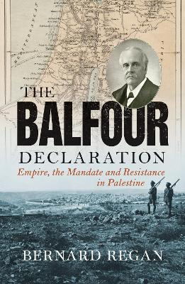 The Balfour Declaration: Empire, the Mandate and Resistance in Palestine by Bernard Regan