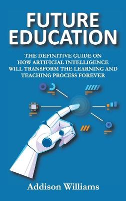 Future Education: The Definitive Guide on How Artificial Intelligence Will Transform the Learning and Teaching Process Forever by Addison Williams