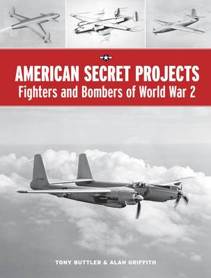 American Secret Projects: Fighters and Bombers of World War 2 by Tony Buttler