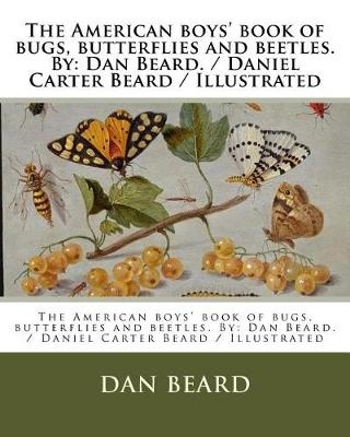The American Boys' Book of Bugs, Butterflies and Beetles. by by Dan Beard
