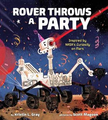 Rover Throws a Party: Inspired by NASA's Curiosity on Mars by Kristin L. Gray