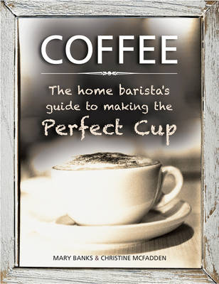 Coffee: The Home Barista's Guide to Making the Perfect Cup by Mary Banks