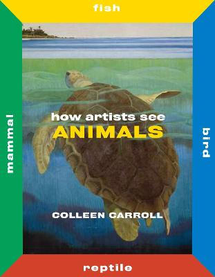 How Artists See Animals: Mammal Fish Bird Reptile by Colleen Carroll