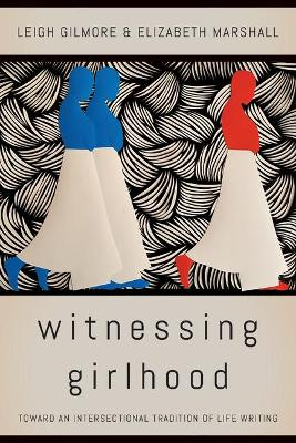 Witnessing Girlhood: Toward an Intersectional Tradition of Life Writing by Leigh Gilmore