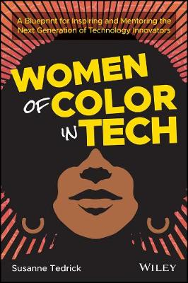 Women of Color in Tech: A Blueprint for Inspiring and Mentoring the Next Generation of Technology Innovators by Susanne Tedrick