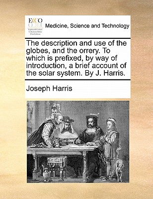 The Description and Use of the Globes, and the Orrery. to Which Is Prefixed, by Way of Introduction, a Brief Account of the Solar System. by J. Harris by Joseph Harris
