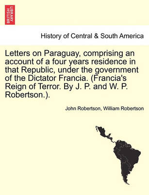Letters on Paraguay, Comprising an Account of a Four Years Residence in That Republic, Under the Government of the Dictator Francia. (Francia's Reign of Terror. by J. P. and W. P. Robertson.). by John Robertson