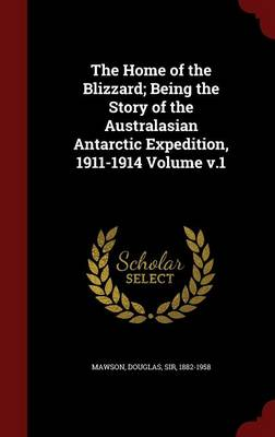 The Home of the Blizzard; Being the Story of the Australasian Antarctic Expedition, 1911-1914 Volume V.1 by Douglas Sir Mawson, 1882-1958