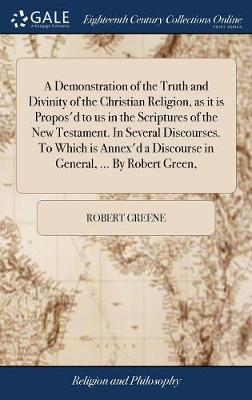 A Demonstration of the Truth and Divinity of the Christian Religion, as It Is Propos'd to Us in the Scriptures of the New Testament. in Several Discourses. to Which Is Annex'd a Discourse in General, ... by Robert Green, by Robert Greene