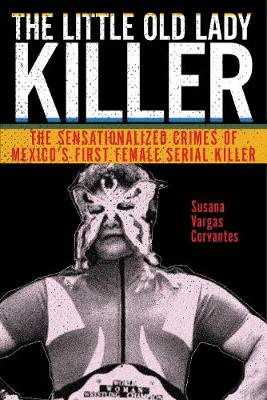 The Little Old Lady Killer: The Sensationalized Crimes of Mexico's First Female Serial Killer by Susana Vargas Cervantes
