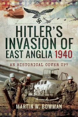 Hitler's Invasion of East Anglia, 1940 by Bowman, Martin W
