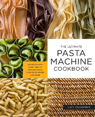 The Ultimate Pasta Machine Cookbook: 100 Recipes for Every Kind of Amazing Pasta Your Pasta Maker Can Make by Lucy Vaserfirer