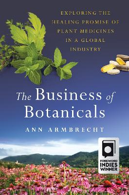 The Business of Botanicals: Exploring the Healing Promise of Plant Medicines in a Global Industry by Ann Armbrecht