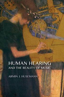 Human Hearing and the Reality of Music by Armin J. Husemann