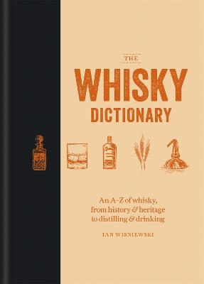 The Whisky Dictionary: An A-Z of whisky, from history & heritage to distilling & drinking by Ian Wisniewski