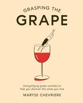 Grasping the Grape: Demystifying grape varieties to help you discover the wines you love by Maryse Chevriere