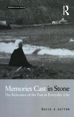 Memories Cast in Stone: The Relevance of the Past in Everyday Life by David E. Sutton