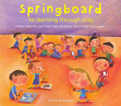 Springboard to Learning Through Play 0-6 Years by Kerrie Shanahan
